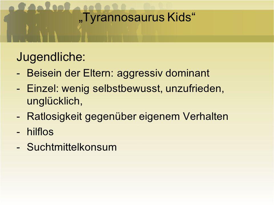 Tyrannosaurus Kids Jugendliche: -Beisein der Eltern: aggressiv dominant -Einzel: wenig selbstbewusst, unzufrieden, unglücklich, -Ratlosigkeit gegenübe