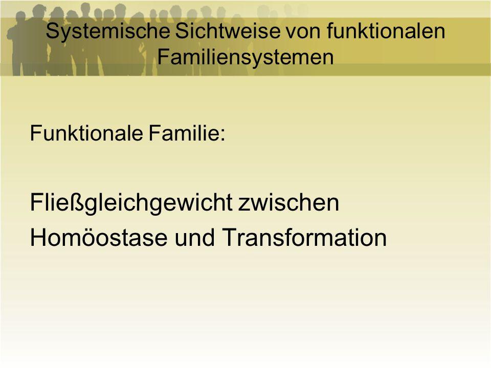 Systemische Sichtweise von funktionalen Familiensystemen Funktionale Familie: Fließgleichgewicht zwischen Homöostase und Transformation