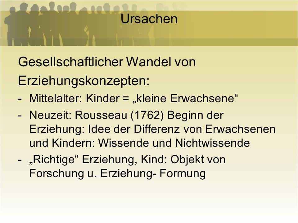 Ursachen Gesellschaftlicher Wandel von Erziehungskonzepten: -Mittelalter: Kinder = kleine Erwachsene -Neuzeit: Rousseau (1762) Beginn der Erziehung: I