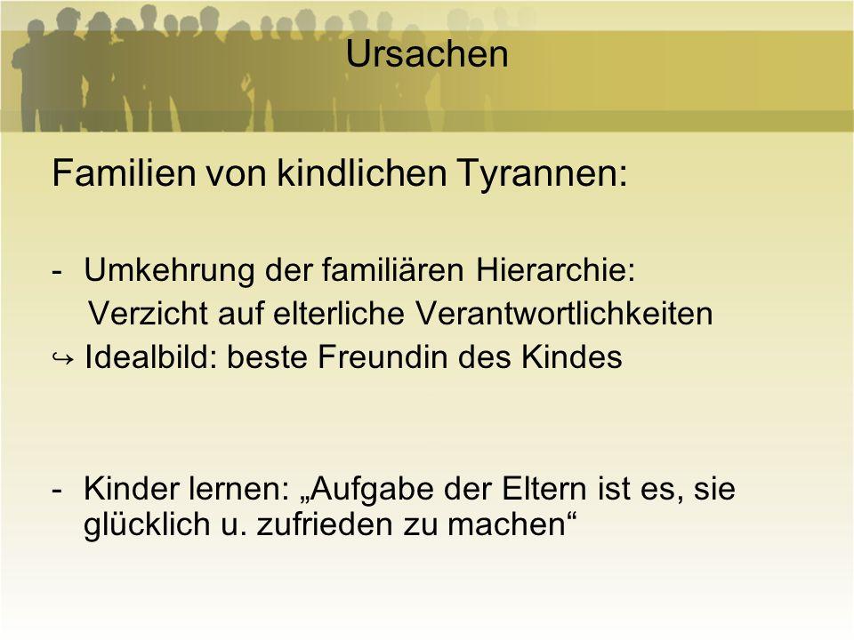 Ursachen Familien von kindlichen Tyrannen: -Umkehrung der familiären Hierarchie: Verzicht auf elterliche Verantwortlichkeiten Idealbild: beste Freundi