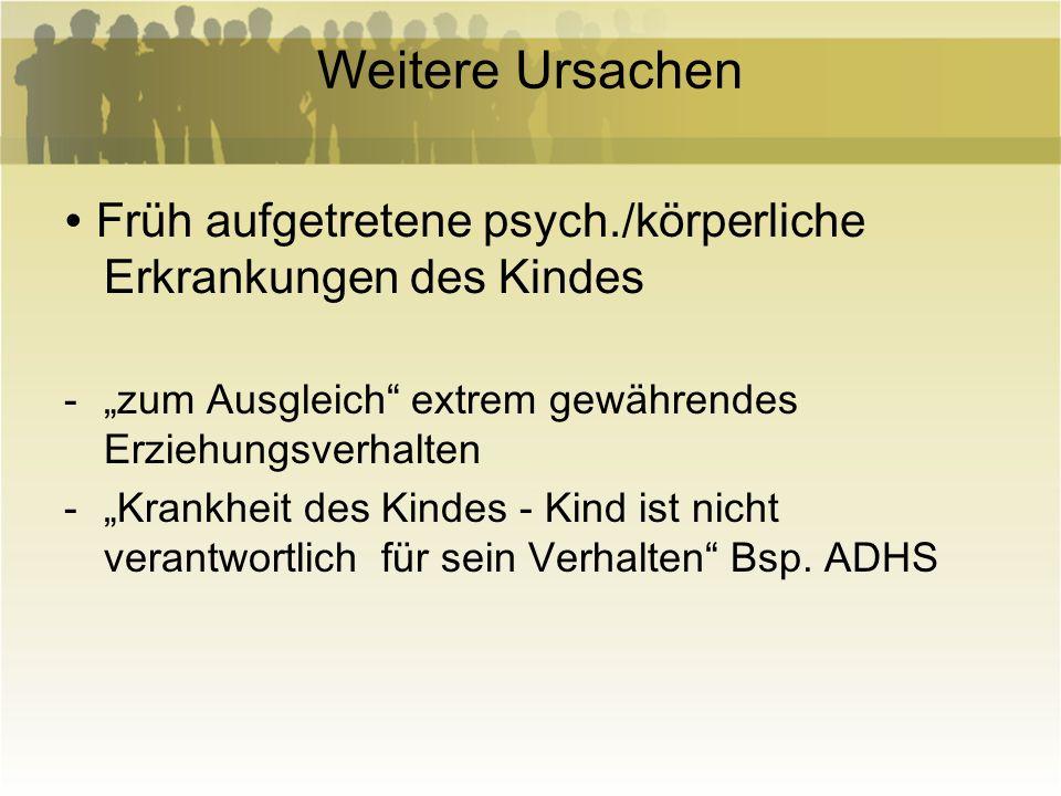 Weitere Ursachen Früh aufgetretene psych./körperliche Erkrankungen des Kindes -zum Ausgleich extrem gewährendes Erziehungsverhalten -Krankheit des Kin