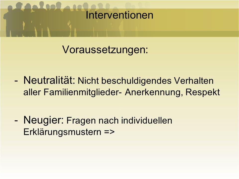 Interventionen Voraussetzungen: -Neutralität: Nicht beschuldigendes Verhalten aller Familienmitglieder- Anerkennung, Respekt -Neugier: Fragen nach ind