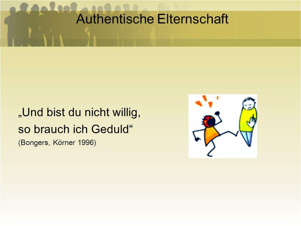Authentische Elternschaft Und bist du nicht willig, so brauch ich Geduld (Bongers, Körner 1996)