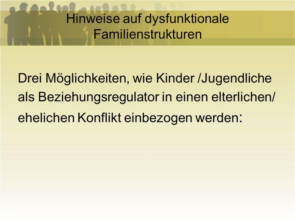Hinweise auf dysfunktionale Familienstrukturen Drei Möglichkeiten, wie Kinder /Jugendliche als Beziehungsregulator in einen elterlichen/ ehelichen Kon