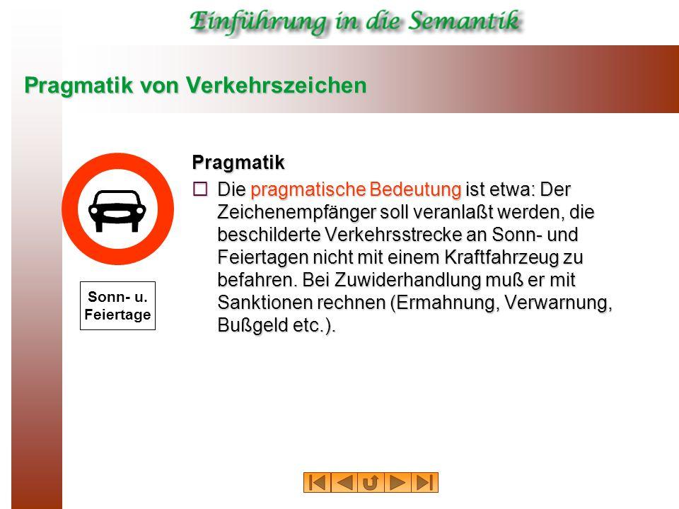 Pragmatik von Verkehrszeichen Pragmatik Die pragmatische Bedeutung ist etwa: Der Zeichenempfänger soll veranlaßt werden, die beschilderte Verkehrsstre