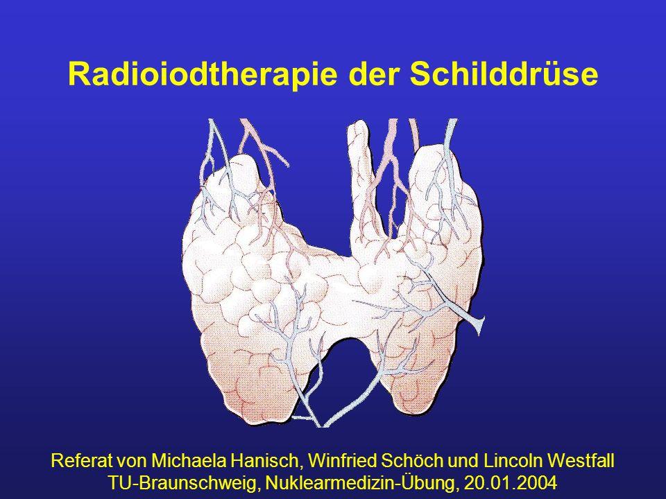 Radioiodtherapie der Schilddrüse Referat von Michaela Hanisch, Winfried Schöch und Lincoln Westfall TU-Braunschweig, Nuklearmedizin-Übung, 20.01.2004