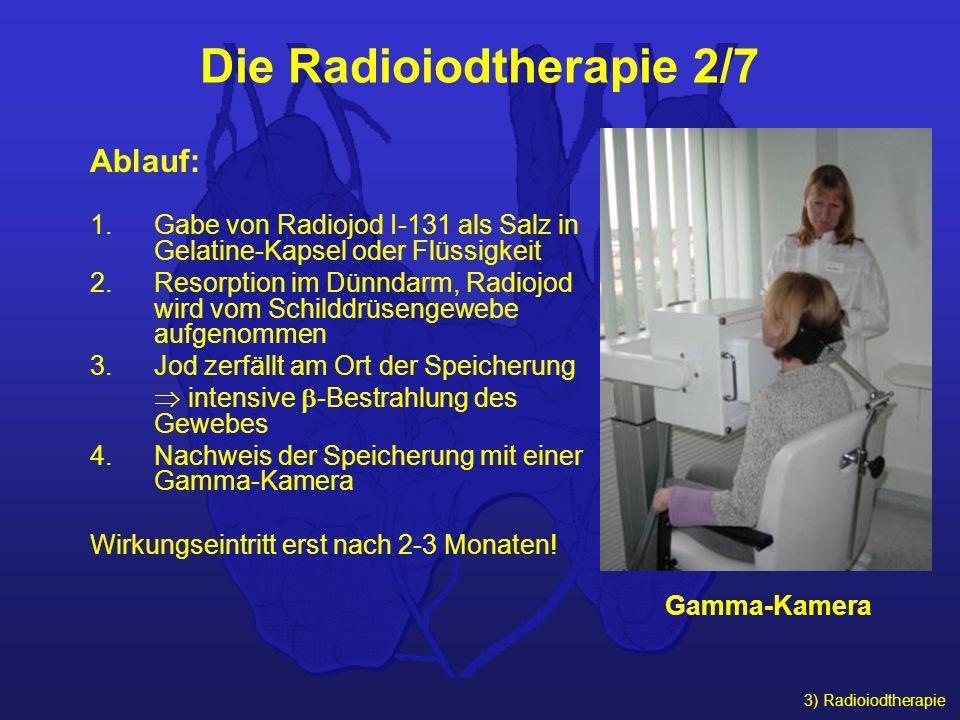3) Radioiodtherapie Die Radioiodtherapie 2/7 Ablauf: 1.Gabe von Radiojod I-131 als Salz in Gelatine-Kapsel oder Flüssigkeit 2.Resorption im Dünndarm,