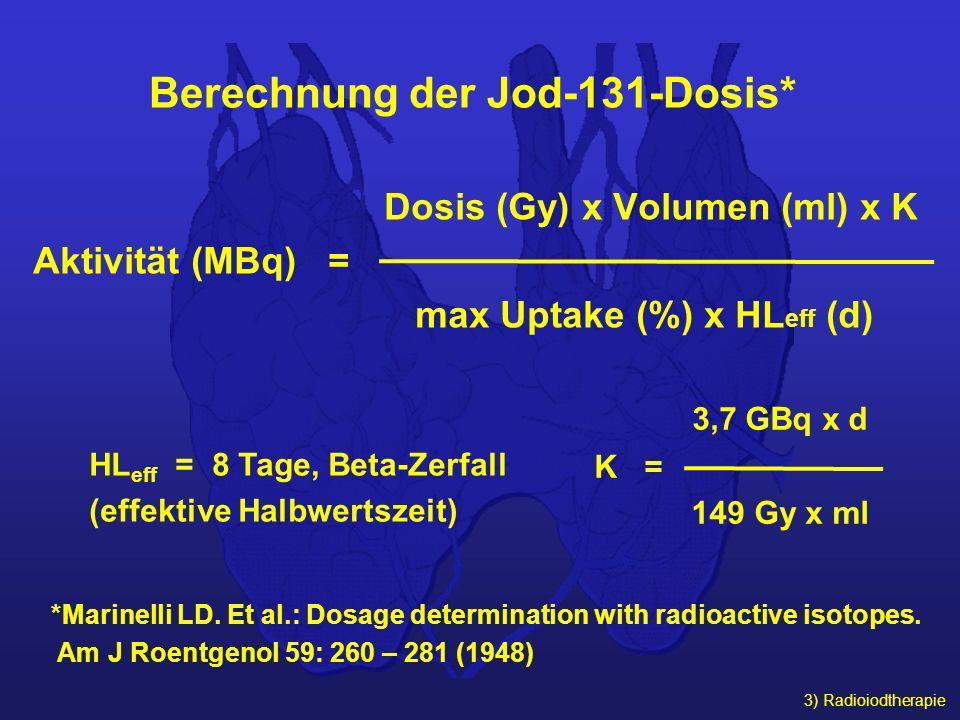 3) Radioiodtherapie Berechnung der Jod-131-Dosis* Dosis (Gy) x Volumen (ml) x K Aktivität (MBq) = max Uptake (%) x HL eff (d) 3,7 GBq x d K = 149 Gy x