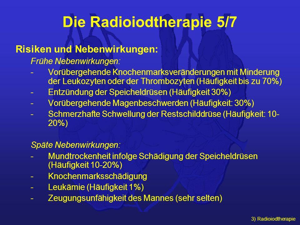 3) Radioiodtherapie Die Radioiodtherapie 5/7 Risiken und Nebenwirkungen: Frühe Nebenwirkungen: -Vorübergehende Knochenmarksveränderungen mit Minderung
