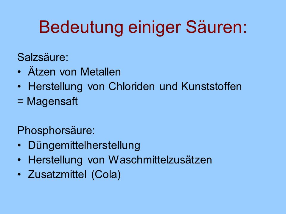 Bedeutung einiger Säuren: Salzsäure: Ätzen von Metallen Herstellung von Chloriden und Kunststoffen = Magensaft Phosphorsäure: Düngemittelherstellung H