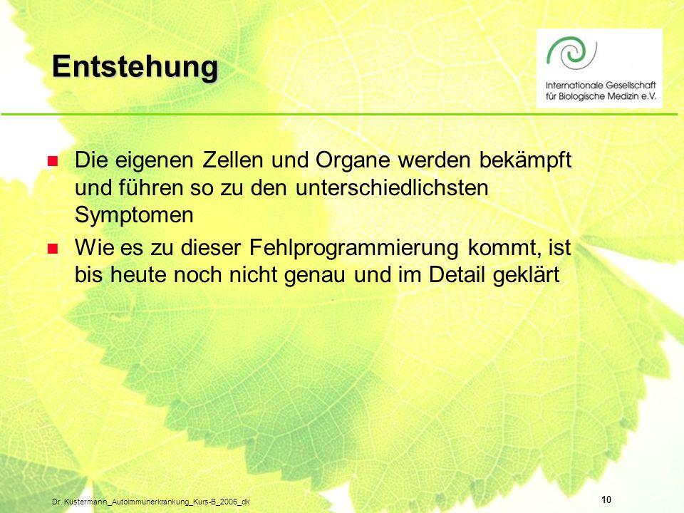 10 Dr. Küstermann_Autoimmunerkrankung_Kurs-B_2006_dk Entstehung n Die eigenen Zellen und Organe werden bekämpft und führen so zu den unterschiedlichst