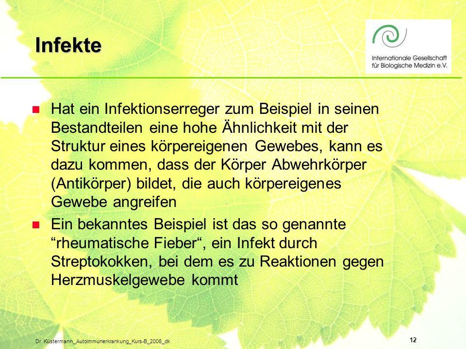 12 Dr. Küstermann_Autoimmunerkrankung_Kurs-B_2006_dk Infekte n Hat ein Infektionserreger zum Beispiel in seinen Bestandteilen eine hohe Ähnlichkeit mi