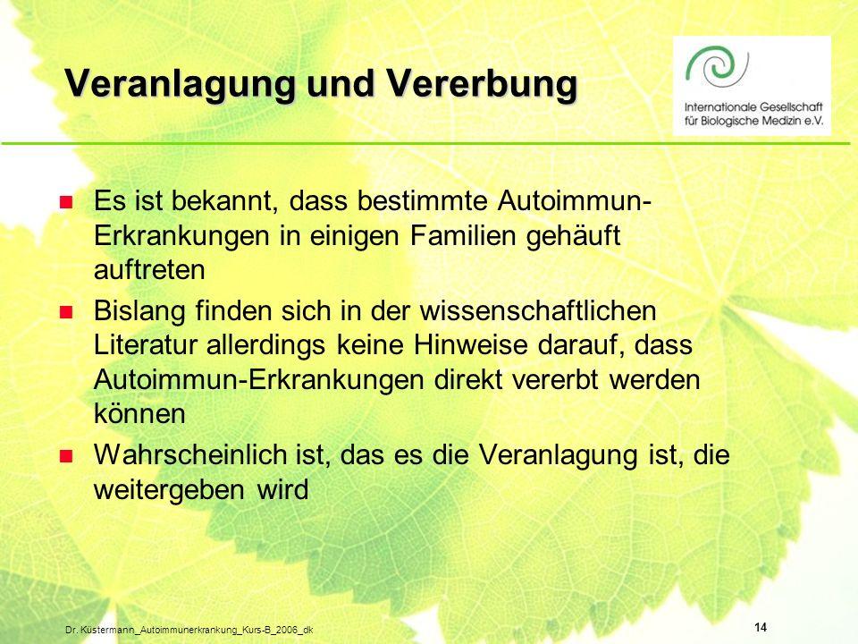 14 Dr. Küstermann_Autoimmunerkrankung_Kurs-B_2006_dk Veranlagung und Vererbung n Es ist bekannt, dass bestimmte Autoimmun- Erkrankungen in einigen Fam