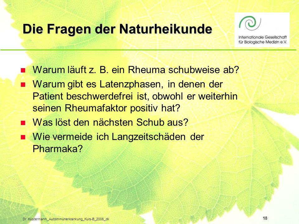 18 Dr. Küstermann_Autoimmunerkrankung_Kurs-B_2006_dk Die Fragen der Naturheikunde n Warum läuft z. B. ein Rheuma schubweise ab? n Warum gibt es Latenz