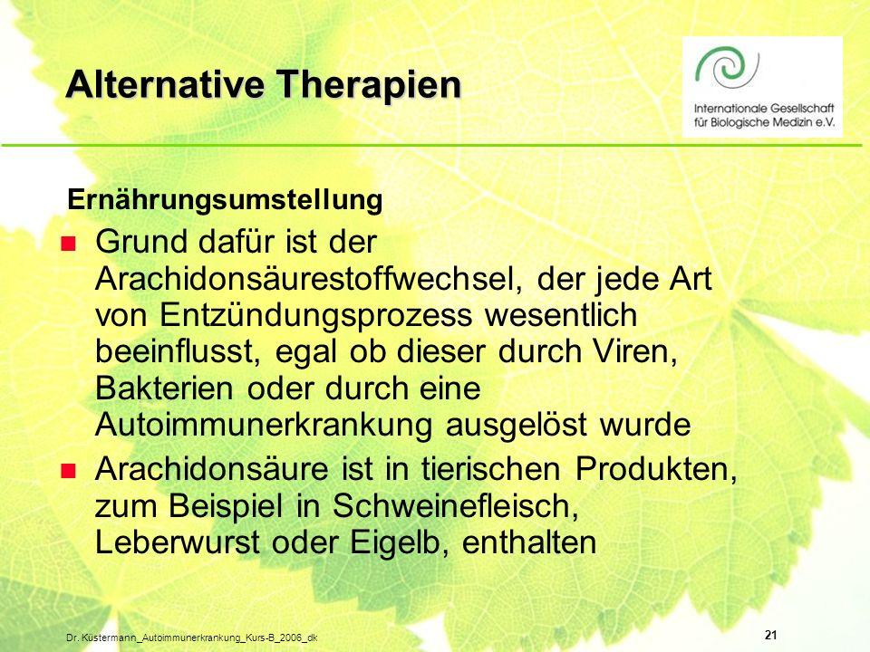 21 Dr. Küstermann_Autoimmunerkrankung_Kurs-B_2006_dk Alternative Therapien Ernährungsumstellung n Grund dafür ist der Arachidonsäurestoffwechsel, der