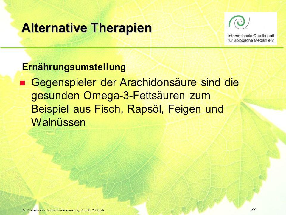 22 Dr. Küstermann_Autoimmunerkrankung_Kurs-B_2006_dk Alternative Therapien Ernährungsumstellung n Gegenspieler der Arachidonsäure sind die gesunden Om