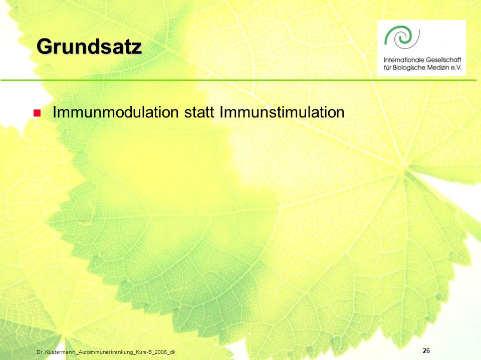 26 Dr. Küstermann_Autoimmunerkrankung_Kurs-B_2006_dk Grundsatz n Immunmodulation statt Immunstimulation
