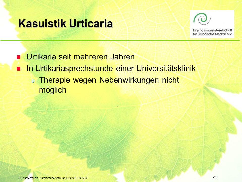 28 Dr. Küstermann_Autoimmunerkrankung_Kurs-B_2006_dk Kasuistik Urticaria n Urtikaria seit mehreren Jahren n In Urtikariasprechstunde einer Universität