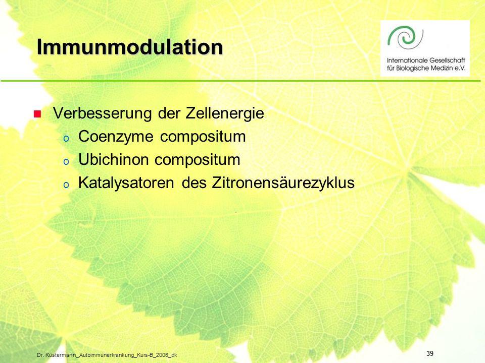 39 Dr. Küstermann_Autoimmunerkrankung_Kurs-B_2006_dk Immunmodulation n Verbesserung der Zellenergie o Coenzyme compositum o Ubichinon compositum o Kat