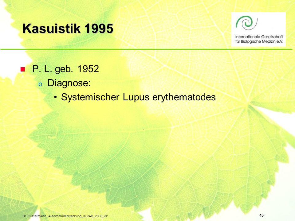 46 Dr. Küstermann_Autoimmunerkrankung_Kurs-B_2006_dk Kasuistik 1995 n P. L. geb. 1952 o Diagnose: Systemischer Lupus erythematodes
