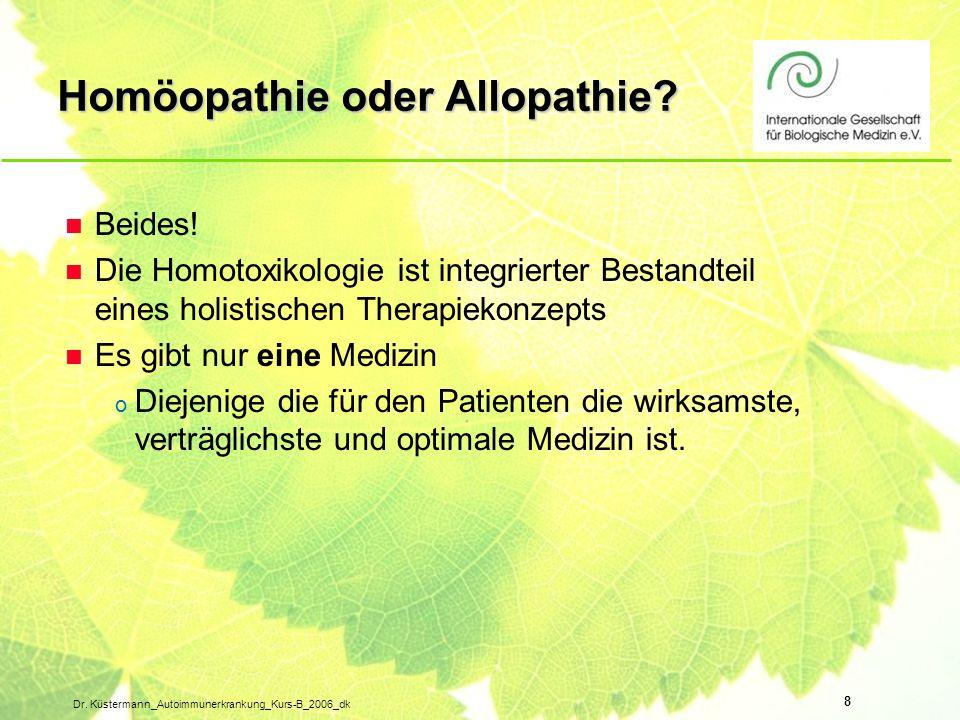 8 Dr. Küstermann_Autoimmunerkrankung_Kurs-B_2006_dk Homöopathie oder Allopathie? n Beides! n Die Homotoxikologie ist integrierter Bestandteil eines ho