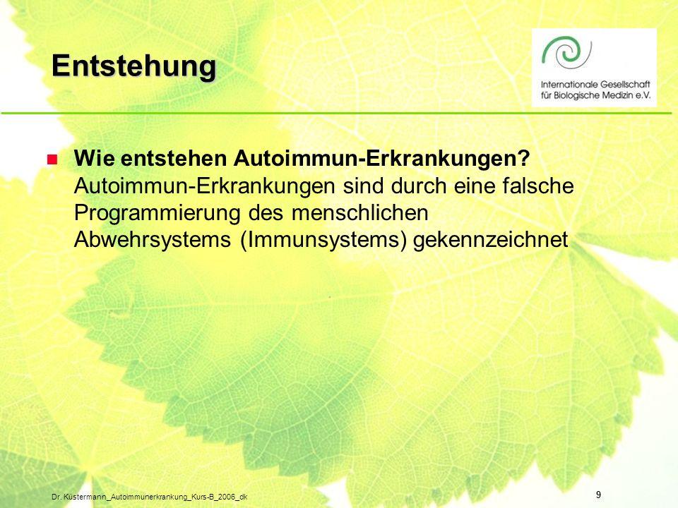 9 Dr. Küstermann_Autoimmunerkrankung_Kurs-B_2006_dk Entstehung n Wie entstehen Autoimmun-Erkrankungen? Autoimmun-Erkrankungen sind durch eine falsche