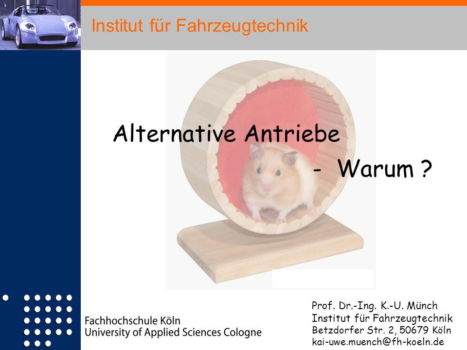 Institut für Fahrzeugtechnik Alternative Antriebe - Warum ? Prof. Dr.-Ing. K.-U. Münch Institut für Fahrzeugtechnik Betzdorfer Str. 2, 50679 Köln kai-