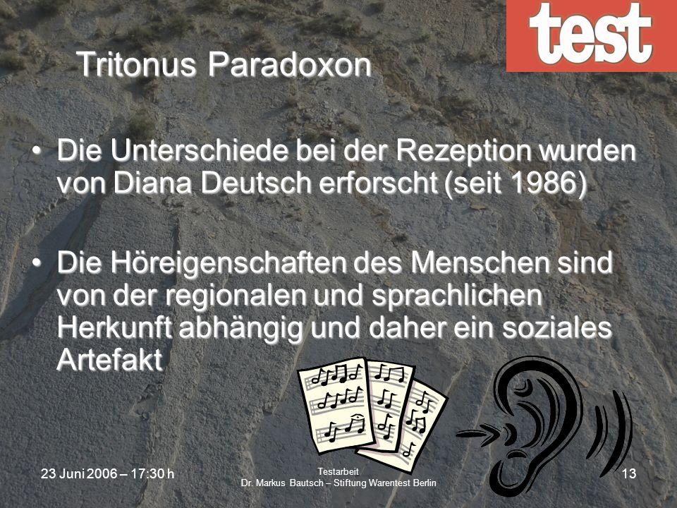 23 Juni 2006 – 17:30 h Testarbeit Dr. Markus Bautsch – Stiftung Warentest Berlin 12 Tritonus Paradoxon Ein Tritonus ist exakt eine halbe OktaveEin Tri