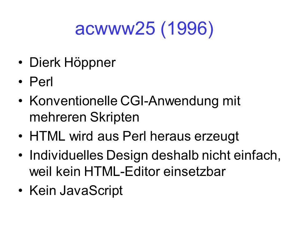 acwww25 (1996) Dierk Höppner Perl Konventionelle CGI-Anwendung mit mehreren Skripten HTML wird aus Perl heraus erzeugt Individuelles Design deshalb nicht einfach, weil kein HTML-Editor einsetzbar Kein JavaScript
