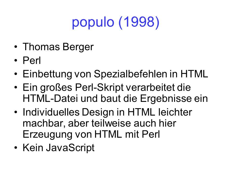 populo (1998) Thomas Berger Perl Einbettung von Spezialbefehlen in HTML Ein großes Perl-Skript verarbeitet die HTML-Datei und baut die Ergebnisse ein Individuelles Design in HTML leichter machbar, aber teilweise auch hier Erzeugung von HTML mit Perl Kein JavaScript