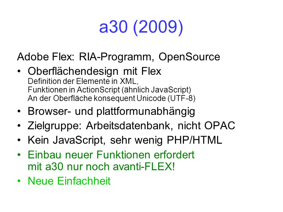 a30 (2009) Adobe Flex: RIA-Programm, OpenSource Oberflächendesign mit Flex Definition der Elemente in XML, Funktionen in ActionScript (ähnlich JavaScr