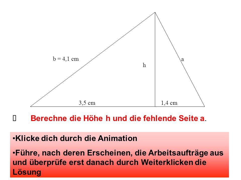 b = 4,1 cm h 3,5 cm1,4 cm a Berechne die Höhe h und die fehlende Seite a. Klicke dich durch die Animation Führe, nach deren Erscheinen, die Arbeitsauf