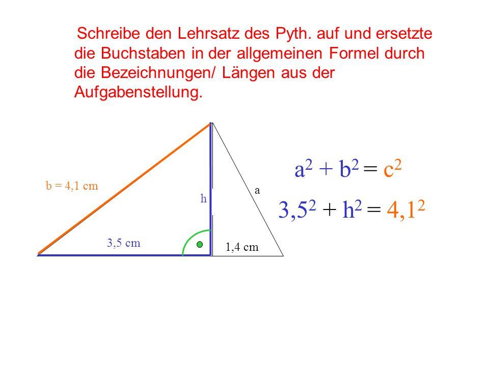 b = 4,1 cm h 3,5 cm 1,4 cm a Schreibe den Lehrsatz des Pyth. auf und ersetzte die Buchstaben in der allgemeinen Formel durch die Bezeichnungen/ Längen