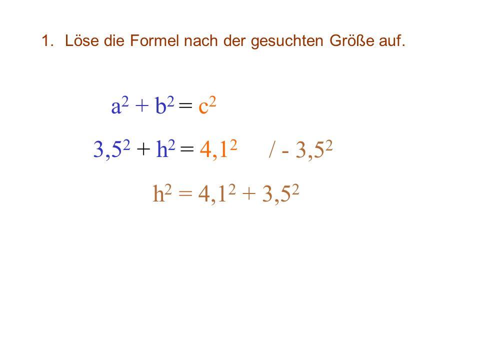 1.Löse die Formel nach der gesuchten Größe auf. a 2 + b 2 = c 2 3,5 2 + h 2 = 4,1 2 / - 3,5 2 h 2 = 4,1 2 + 3,5 2