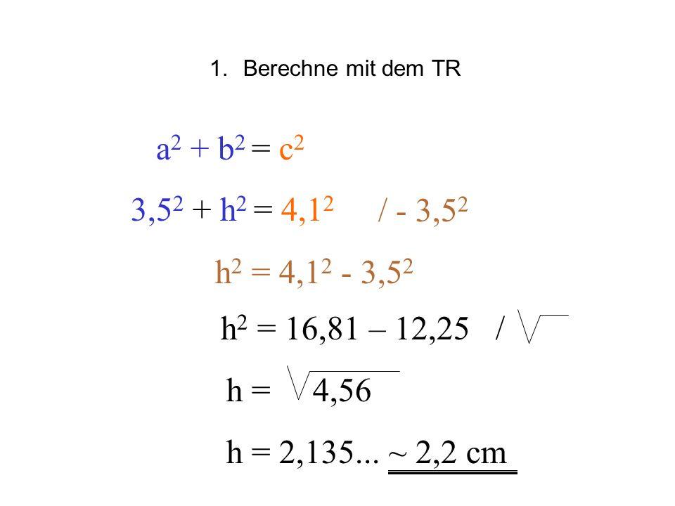 a 2 + b 2 = c 2 3,5 2 + h 2 = 4,1 2 / - 3,5 2 h 2 = 4,1 2 - 3,5 2 1.Berechne mit dem TR h = 2,135... ~ 2,2 cm h 2 = 16,81 – 12,25 / h = 4,56