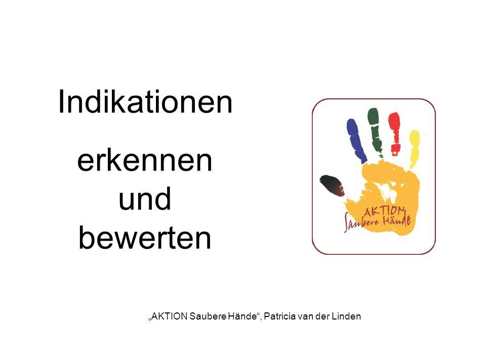 Indikationen erkennen und bewerten AKTION Saubere Hände, Patricia van der Linden