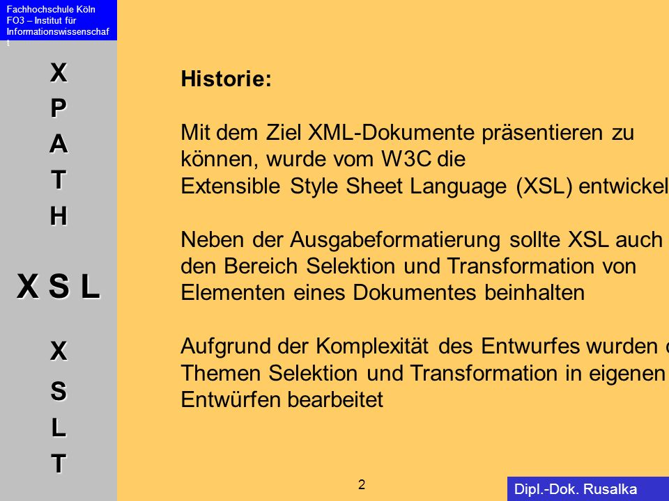 XPATH X S L XSLT Fachhochschule Köln FO3 – Institut für Informationswissenschaf t 2 Dipl.-Dok. Rusalka Offer Historie: Mit dem Ziel XML-Dokumente präs
