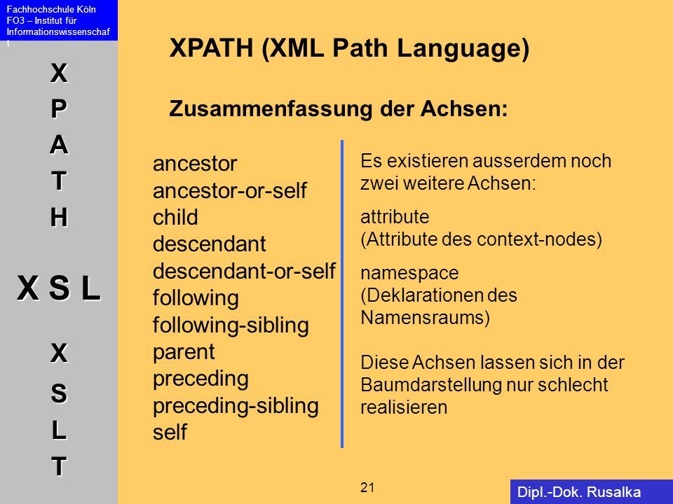 XPATH X S L XSLT Fachhochschule Köln FO3 – Institut für Informationswissenschaf t 21 Dipl.-Dok. Rusalka Offer XPATH (XML Path Language) Zusammenfassun