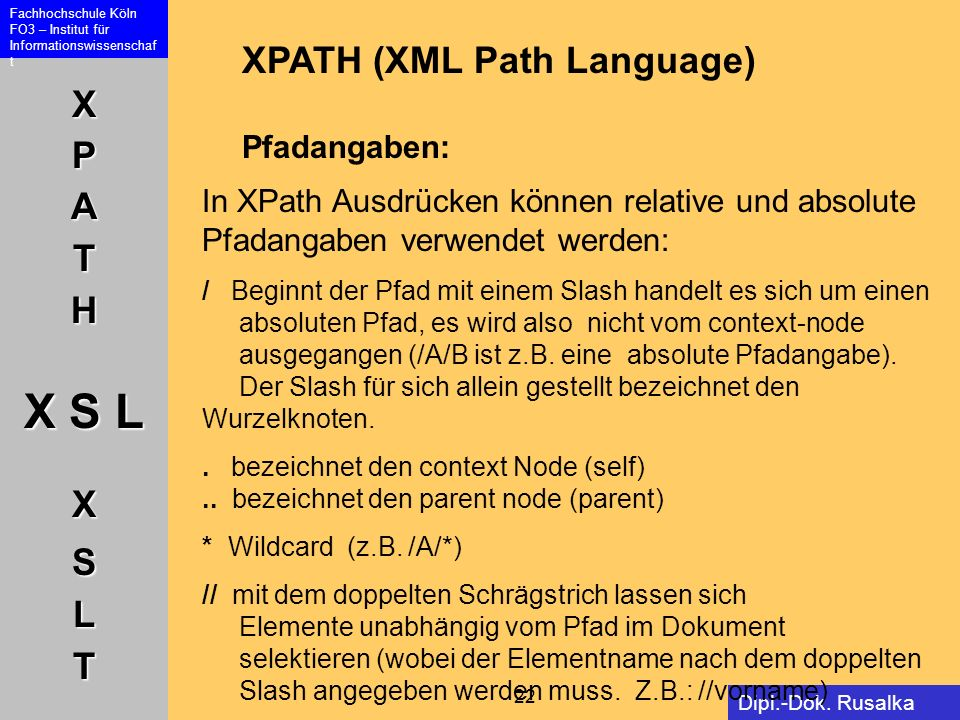 XPATH X S L XSLT Fachhochschule Köln FO3 – Institut für Informationswissenschaf t 22 Dipl.-Dok. Rusalka Offer XPATH (XML Path Language) Pfadangaben: I