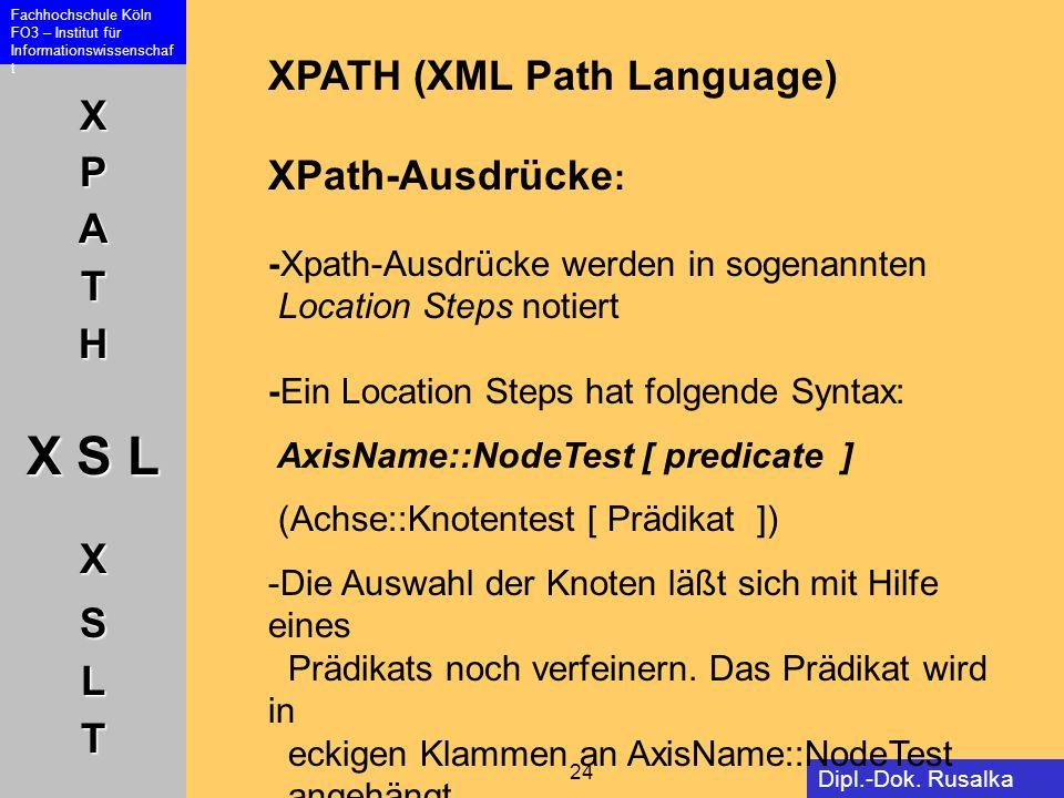 XPATH X S L XSLT Fachhochschule Köln FO3 – Institut für Informationswissenschaf t 24 Dipl.-Dok. Rusalka Offer XPATH (XML Path Language) XPath-Ausdrück