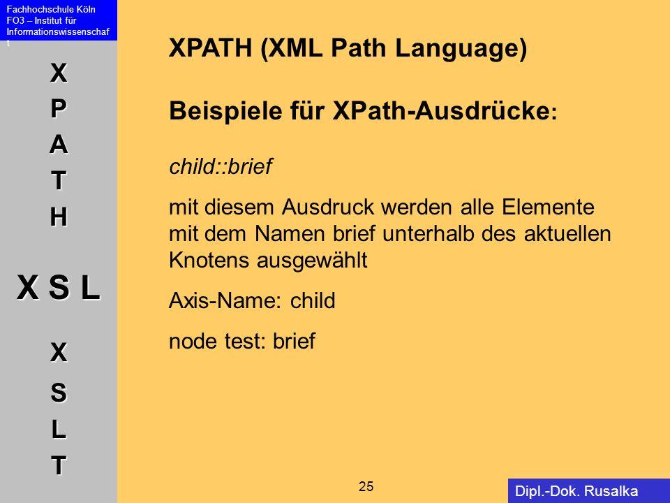 XPATH X S L XSLT Fachhochschule Köln FO3 – Institut für Informationswissenschaf t 25 Dipl.-Dok. Rusalka Offer XPATH (XML Path Language) Beispiele für