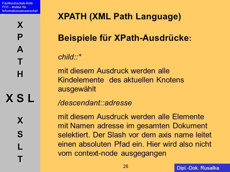 XPATH X S L XSLT Fachhochschule Köln FO3 – Institut für Informationswissenschaf t 26 Dipl.-Dok. Rusalka Offer XPATH (XML Path Language) Beispiele für