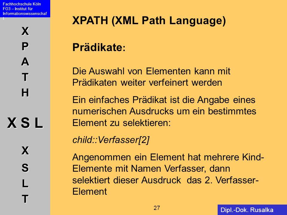 XPATH X S L XSLT Fachhochschule Köln FO3 – Institut für Informationswissenschaf t 27 Dipl.-Dok. Rusalka Offer XPATH (XML Path Language) Prädikate : Di