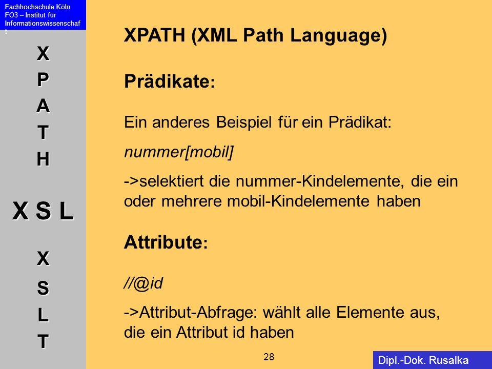 XPATH X S L XSLT Fachhochschule Köln FO3 – Institut für Informationswissenschaf t 28 Dipl.-Dok. Rusalka Offer XPATH (XML Path Language) Prädikate : Ei