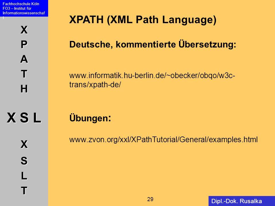 XPATH X S L XSLT Fachhochschule Köln FO3 – Institut für Informationswissenschaf t 29 Dipl.-Dok. Rusalka Offer XPATH (XML Path Language) Deutsche, komm