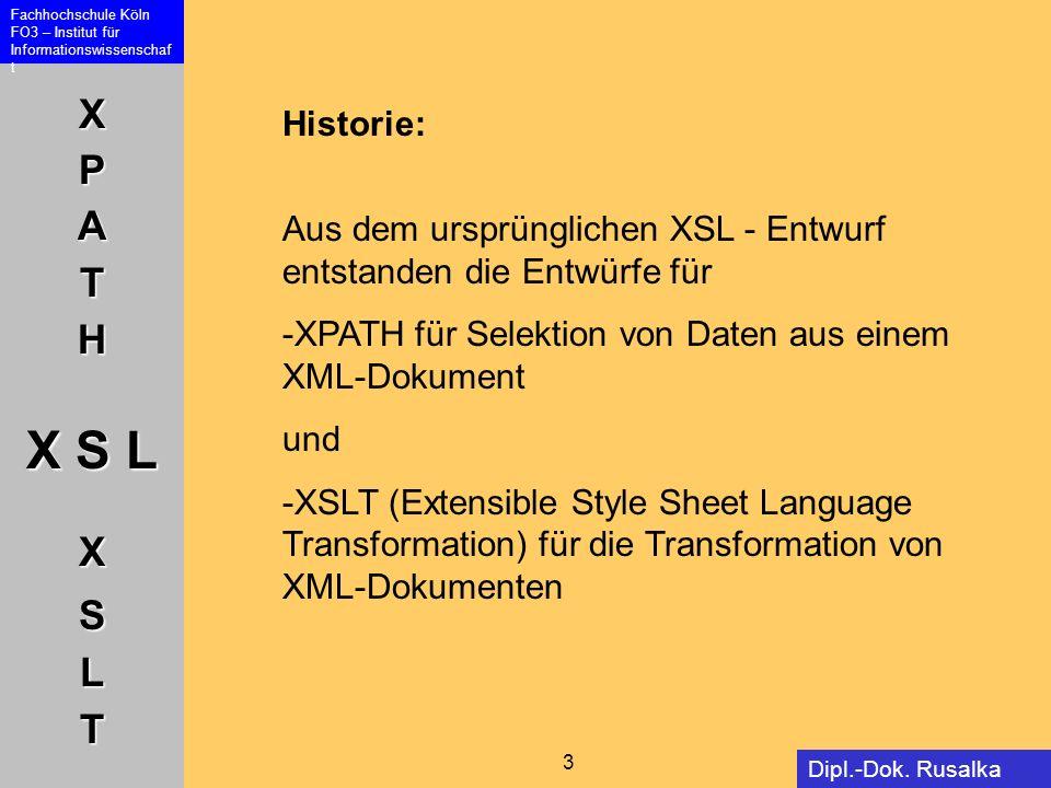 XPATH X S L XSLT Fachhochschule Köln FO3 – Institut für Informationswissenschaf t 3 Dipl.-Dok. Rusalka Offer Historie: Aus dem ursprünglichen XSL - En