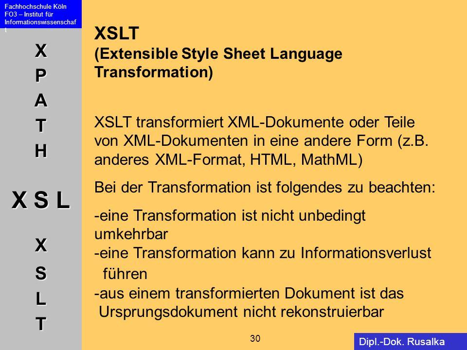 XPATH X S L XSLT Fachhochschule Köln FO3 – Institut für Informationswissenschaf t 30 Dipl.-Dok. Rusalka Offer XSLT (Extensible Style Sheet Language Tr