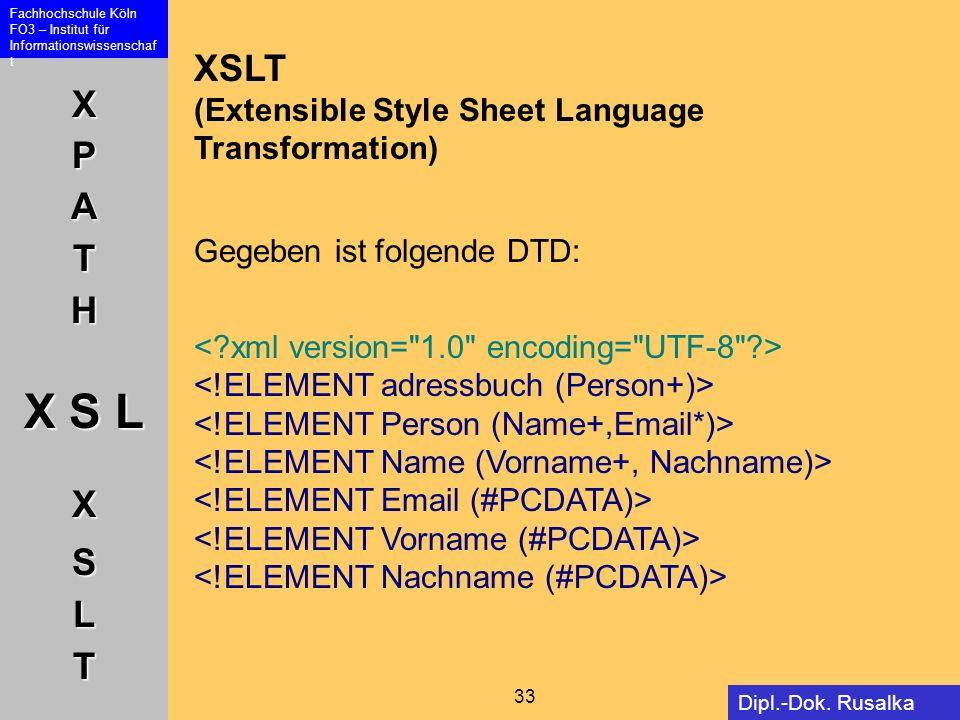 XPATH X S L XSLT Fachhochschule Köln FO3 – Institut für Informationswissenschaf t 33 Dipl.-Dok. Rusalka Offer XSLT (Extensible Style Sheet Language Tr