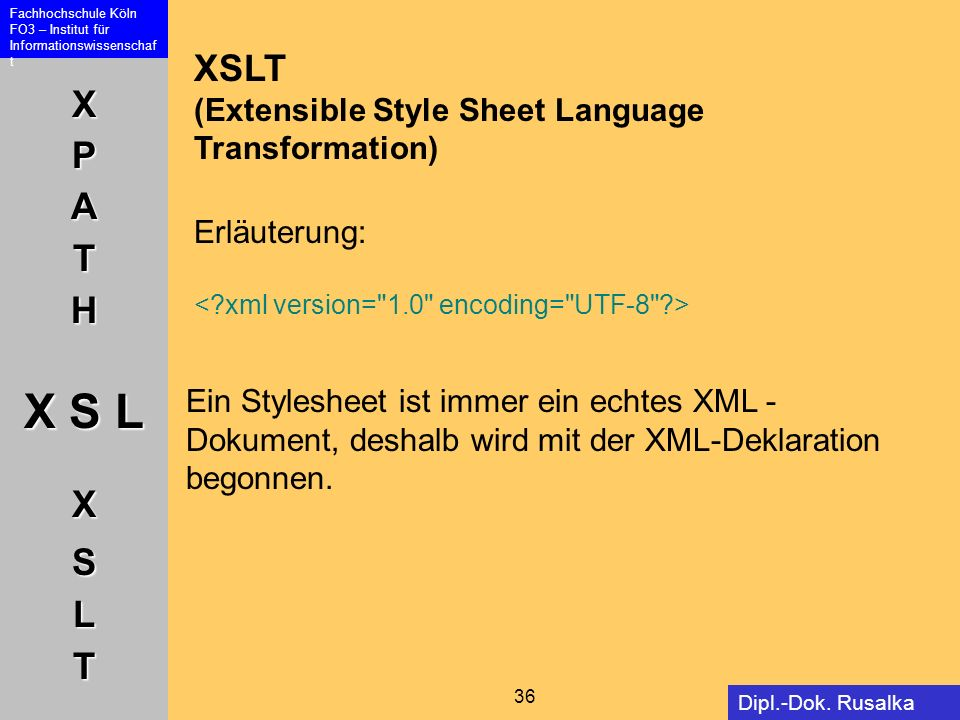 XPATH X S L XSLT Fachhochschule Köln FO3 – Institut für Informationswissenschaf t 36 Dipl.-Dok. Rusalka Offer XSLT (Extensible Style Sheet Language Tr