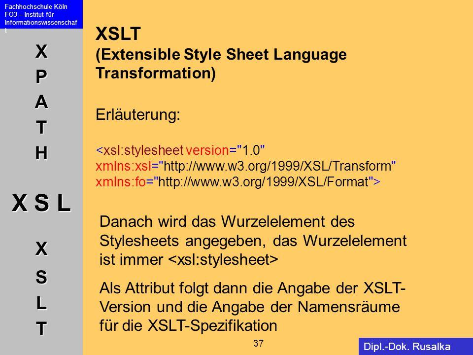 XPATH X S L XSLT Fachhochschule Köln FO3 – Institut für Informationswissenschaf t 37 Dipl.-Dok. Rusalka Offer XSLT (Extensible Style Sheet Language Tr